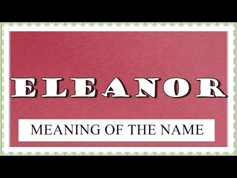 MEANING OF THE NAME ELEANOR , FUN FACTS, HOROSCOPE