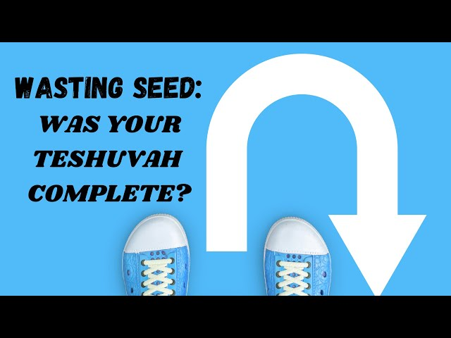 WASTING SEED: WAS YOUR TESHUVAH COMPLETE?
