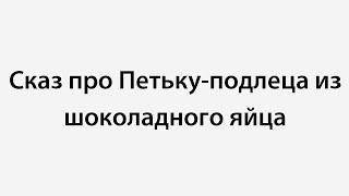 Сказ про Петьку-подлеца из шоколадного яйца(, 2014-11-16T21:04:41.000Z)