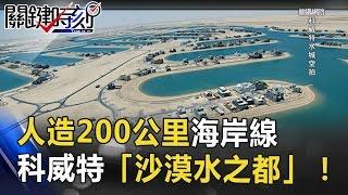 黃沙變藍海!人造200公里海岸線 科威特「沙漠水之都」! 關鍵時刻 20170502-7 朱學恒 黃創夏