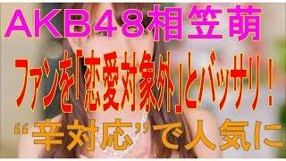 """ファンを「恋愛対象外」とバッサリ!AKB48相笠萌が""""辛対応""""で人気..."""