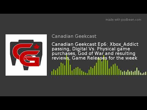 Canadian Geekcast Ep6: Xbox_Addict passing, Digital Vs. Physical game purchases, God of War and resu