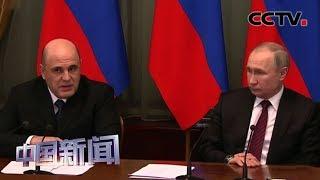 [中国新闻] 俄总统普京任命新一届政府成员 | CCTV中文国际
