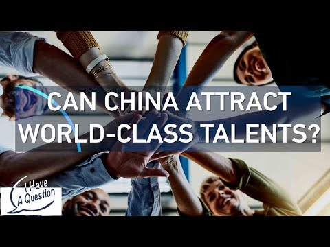 I HAVE A QUESTION: Can China attract world-class talent?