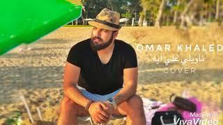 Omar Khaled - Naweely Ala Eih | عمر خالد - ناويلي علي ايه (Cover)