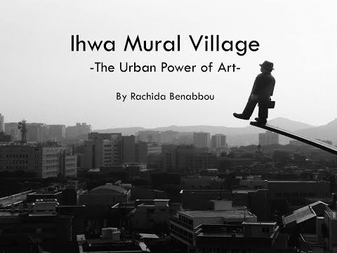 2017 - SEOUL - 4 min - Ihwa Mural village the Urban Power of Art
