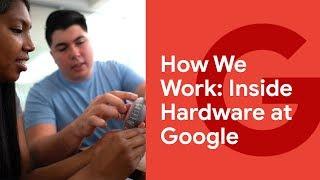 How We Work: Inside Hardware at Google