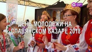 День молодежи на Славянском базаре 2018.  Slavianski Bazaar in Vitebsk 2018