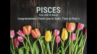 PISCES: First half March - Congratulations, Finish Line in Sight!