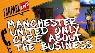 Manchester United only care about business and not the Football! - FanPark Call