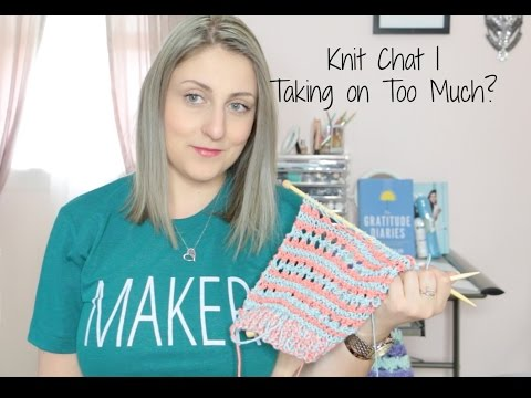 KNIT CHAT - TAKING ON TOO MUCH!
