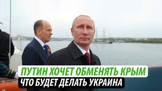 Путин хочет обменять Крым. Что будет делать Украина