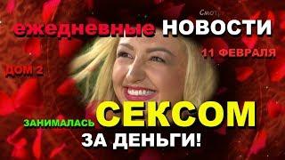 ДОМ 2 Новости за 11 февраля: Занималась СЕКСОМ за ДЕНЬГИ!!!