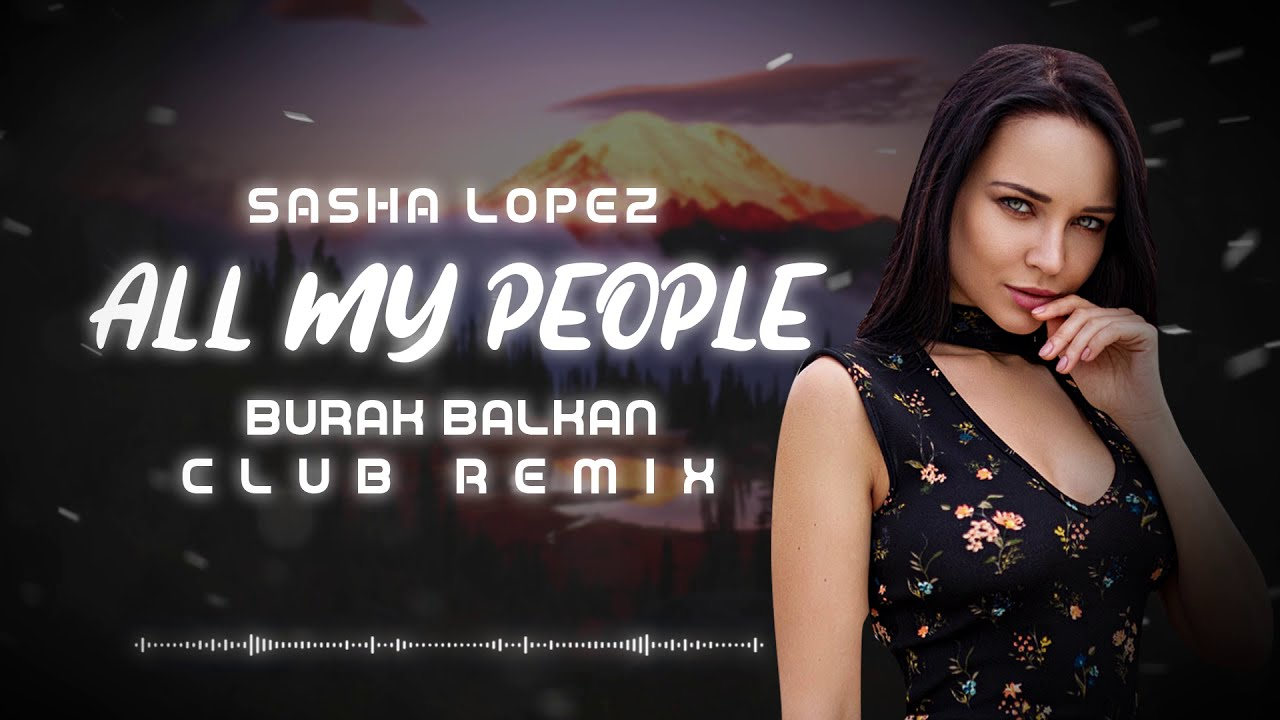 Sasha Lopez - All My People ( Burak Balkan Club Remix ) 2019