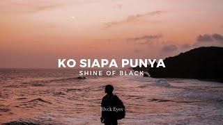 KO SIAPA PUNYA - SHINE OF BLACK (LIRIK VIDEO)   LAGU TIMUR 2021