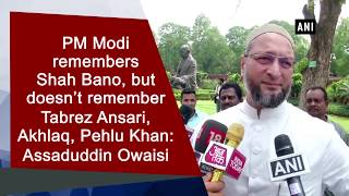 PM Modi remembers Shah Bano, but doesn't remember Tabrez Ansari, Akhlaq: Owaisi
