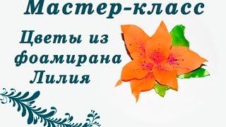 Цветы из фоамирана. Делаем лилию. Самое подробное видео!