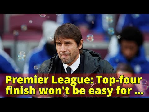 Premier League: Top-four finish won't be easy for Chelsea, says Antonio Conte