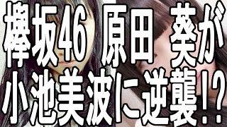 欅坂46 メンバー 原田 葵が小池 美波に逆襲!? 一体何があったのか!? 欅...