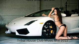 Tribal House Club Music Mix 2015  (Alex Milan Set Mix)
