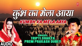 कुंभ का मेला आया Kumbh Ka Mela Aaya I TRIPTI SHAKYA I PREM PRAKASH DUBEY I Latest Full Audio Song