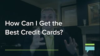 How Can I Get The Best Credit Cards? - Credit Card Insider