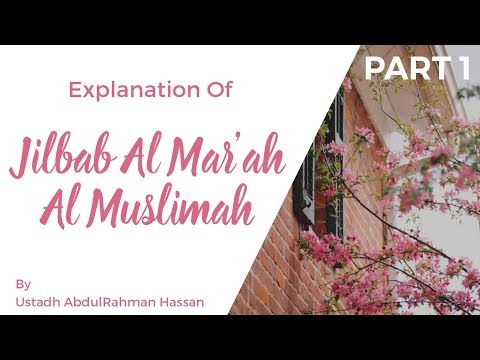 Part 1 || Explanation of Jilbab Al-Mar'ah Al-Muslimah || Ustadh AbdulRahman Hassan