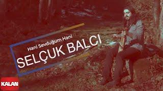 Hani Sevdu?um Hani - Selçuk Balc? (Official Video)