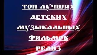 ТОП ЛУЧШИХ ДЕТСКИХ МУЗЫКАЛЬНЫХ ФИЛЬМОВ РЕЛИЗ 1 ЧАСТЬ