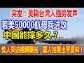 突发!美籍台湾人强势发声:若美50000航母兵进攻,中国能撑多久?惊人采访视频曝光,震人结果出乎意料!