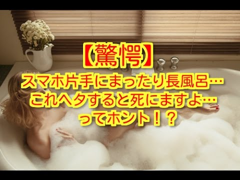 【驚愕】スマホ片手にまったり長風呂…これヘタすると死にますよ…ってホント!?