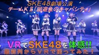VRでSKE48を体感‼ 劇場公演を最前列からVRで撮ってみた!(チームKⅡ「回遊魚のキャパシティ」)