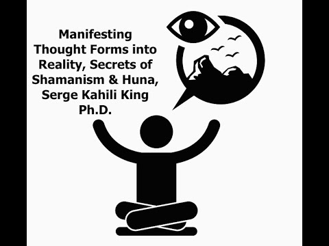 Manifesting Thought Forms into Reality, Secrets of Shamanism & Huna, Serge Kahili King Ph.D.