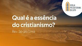 Qual é a essência do cristianismo? - Rev. Sérgio Lima