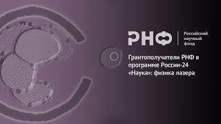 Грантополучатели РНФ в программе России-24 «Наука»: физика лазера