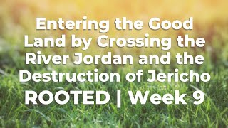 Entering the Good Land by Crossing the River Jordan and the Destruction of Jericho