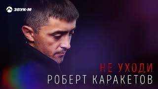Роберт Каракетов - Не уходи | Премьера трека 2018