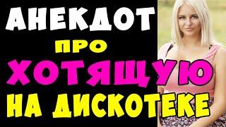 АНЕКДОТ про Сильно Хотящую Девушку на Дискотеке Самые Смешные Свежие Анекдоты