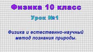 Физика 10 класс (Урок№1 - Физика и естественно-научный метод познания природы.)