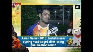 Asian Games 2018: Sushil Kumar eyeing next target after losing qualification round - #ANI News