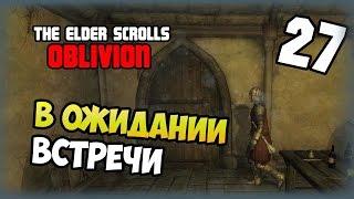 The Elder Scrolls IV: Oblivion - Прохождение - #27 - В ожидании встречи