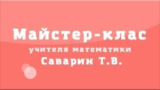 Майстер-клас учителя математики Саварин Т.В.