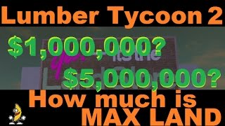HOW MUCH IS MAX LAND? : Lumber Tycoon 2 | RoBlox