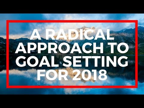 A RADICAL APPROACH TO GOAL SETTING FOR 2018!