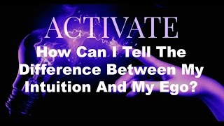 How Can I Tell The Difference Bewtween My Intuiton and My Ego (ACTIVATE)