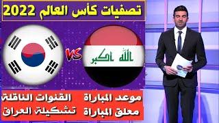 مباراة العراق و كوريا الجنوبية🔥تصفيات كأس العالم 2022🔥موعد المباراة و القنوات الناقلة🔥تشكيلة العراق