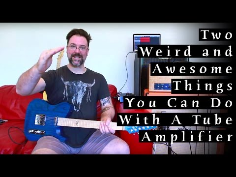 Two Weird & Awesome Things You Can Do With A Tube Amplifier
