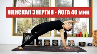 Йога для раскрытия женской энергии - Йога в потоке 40 мин | chilelavida