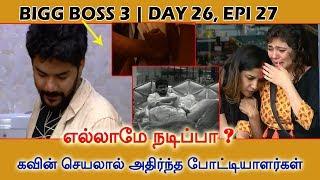 Bigg Boss 3 | Day 26, Epi 27 | எல்லாமே நடிப்பா ? கவின் செயலால் அதிர்ந்த போட்டியாளர்கள்