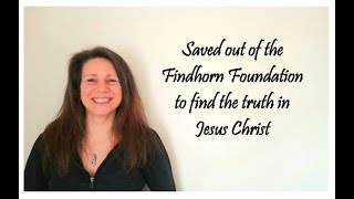 Saved out of the Findhorn Foundation to find the truth in Christ